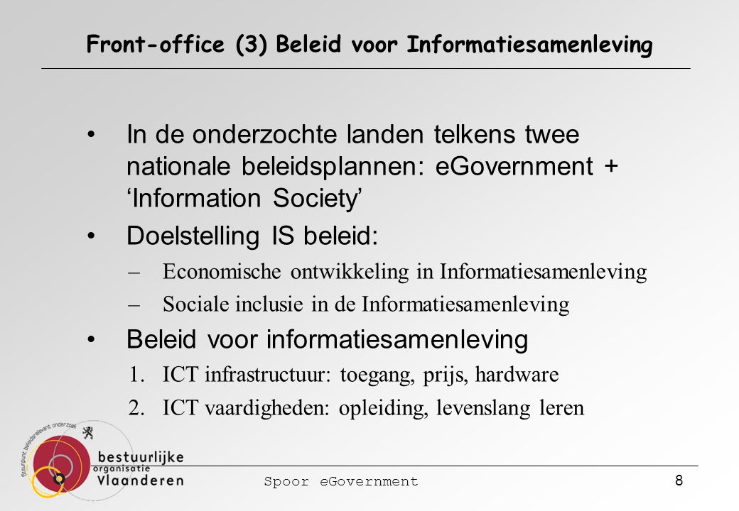 Spoor eGovernment 8 Front-office (3) Beleid voor Informatiesamenleving In de onderzochte landen telkens twee nationale beleidsplannen: eGovernment + '