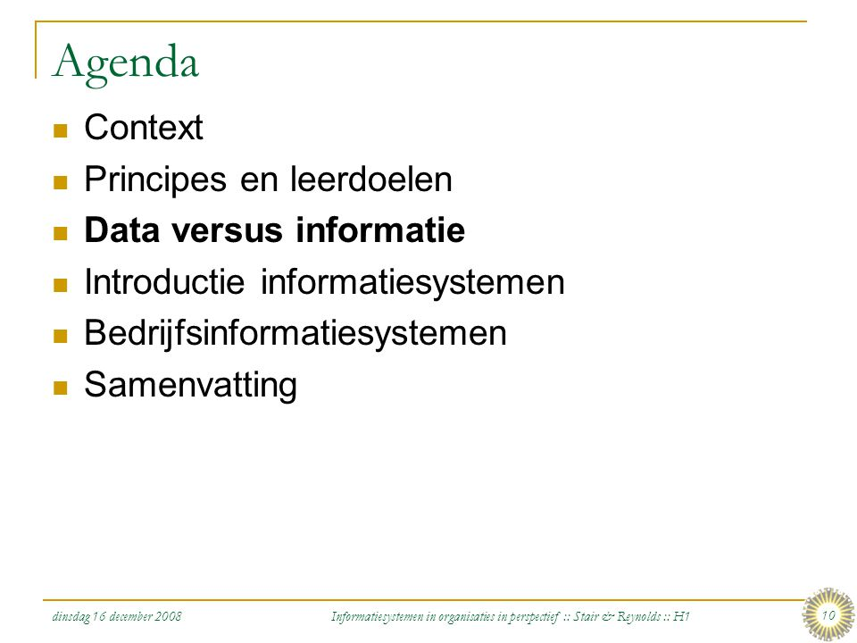 dinsdag 16 december 2008 Informatiesystemen in organisaties in perspectief :: Stair & Reynolds :: H1 10 Agenda Context Principes en leerdoelen Data ve