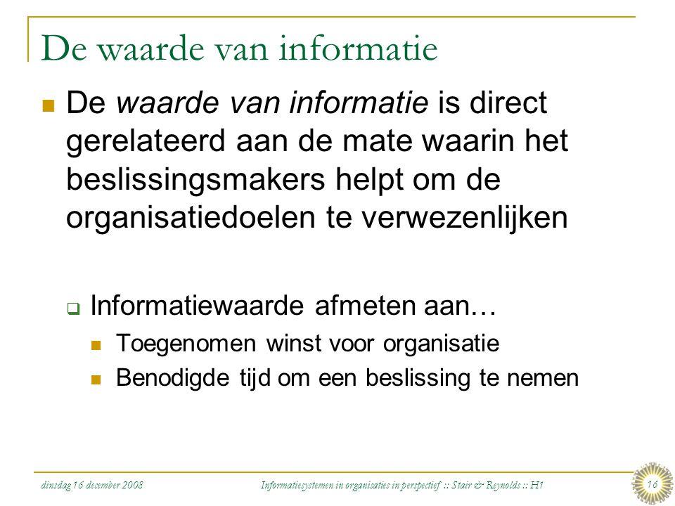dinsdag 16 december 2008 Informatiesystemen in organisaties in perspectief :: Stair & Reynolds :: H1 16 De waarde van informatie De waarde van informa