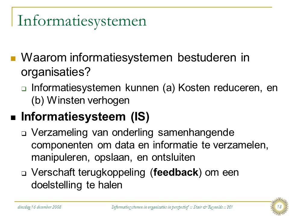 dinsdag 16 december 2008 Informatiesystemen in organisaties in perspectief :: Stair & Reynolds :: H1 18 Informatiesystemen Waarom informatiesystemen b