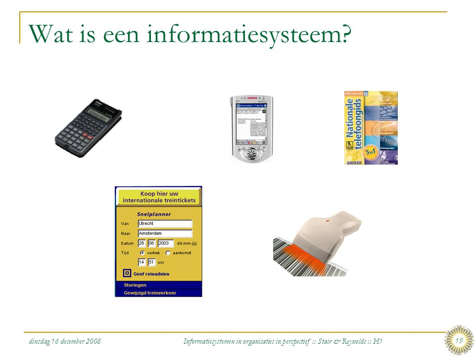dinsdag 16 december 2008 Informatiesystemen in organisaties in perspectief :: Stair & Reynolds :: H1 19 Wat is een informatiesysteem?
