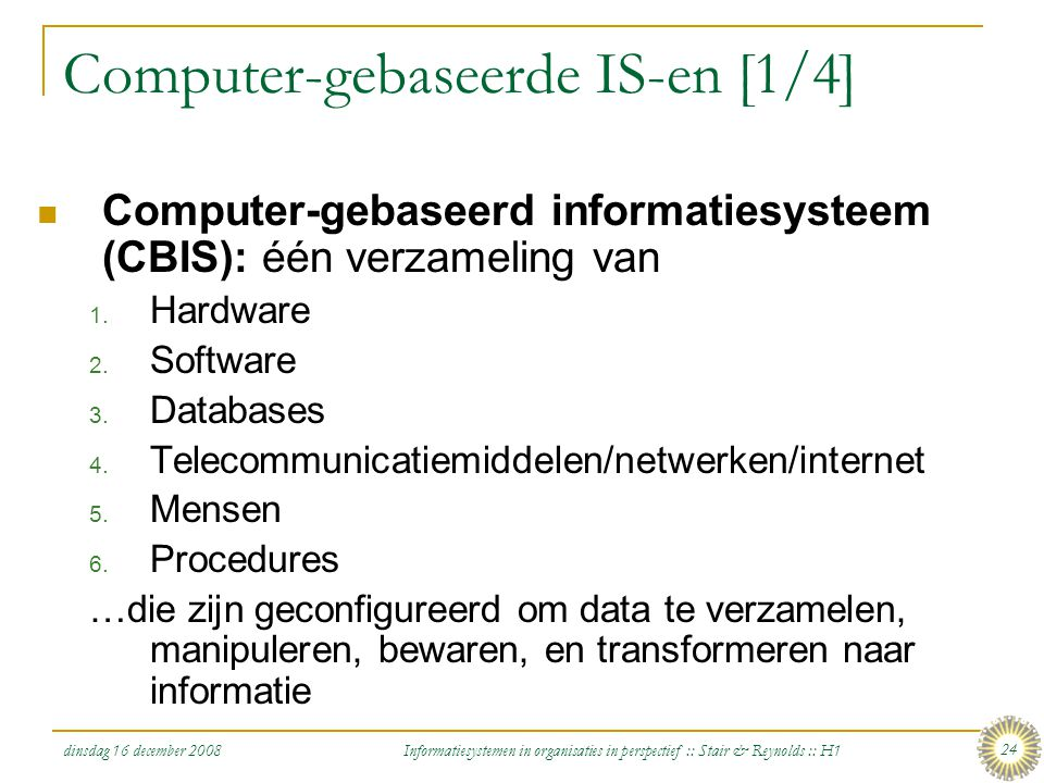 dinsdag 16 december 2008 Informatiesystemen in organisaties in perspectief :: Stair & Reynolds :: H1 24 Computer-gebaseerde IS-en [1/4] Computer-gebas