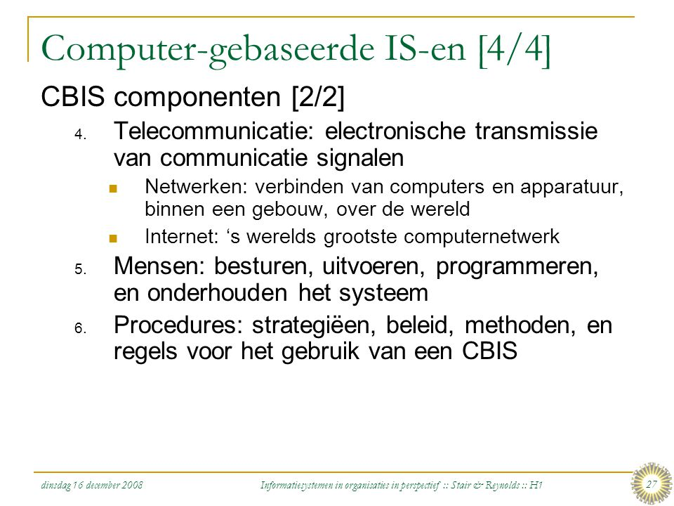 dinsdag 16 december 2008 Informatiesystemen in organisaties in perspectief :: Stair & Reynolds :: H1 27 Computer-gebaseerde IS-en [4/4] CBIS component