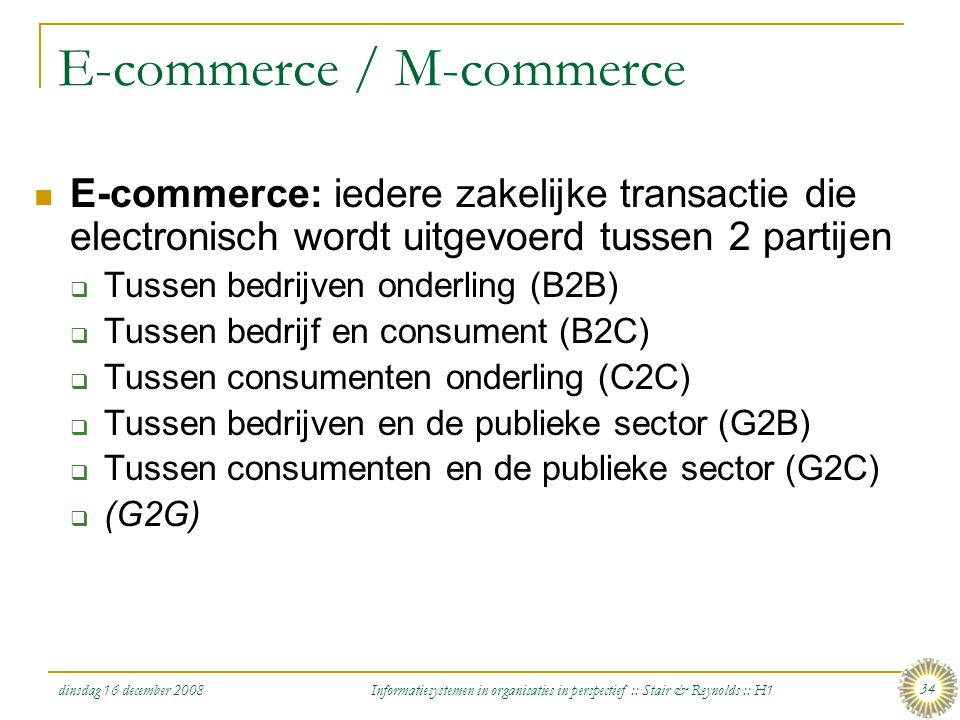 dinsdag 16 december 2008 Informatiesystemen in organisaties in perspectief :: Stair & Reynolds :: H1 34 E-commerce / M-commerce E-commerce: iedere zak