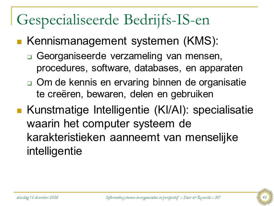 dinsdag 16 december 2008 Informatiesystemen in organisaties in perspectief :: Stair & Reynolds :: H1 46 Gespecialiseerde Bedrijfs-IS-en Kennismanageme