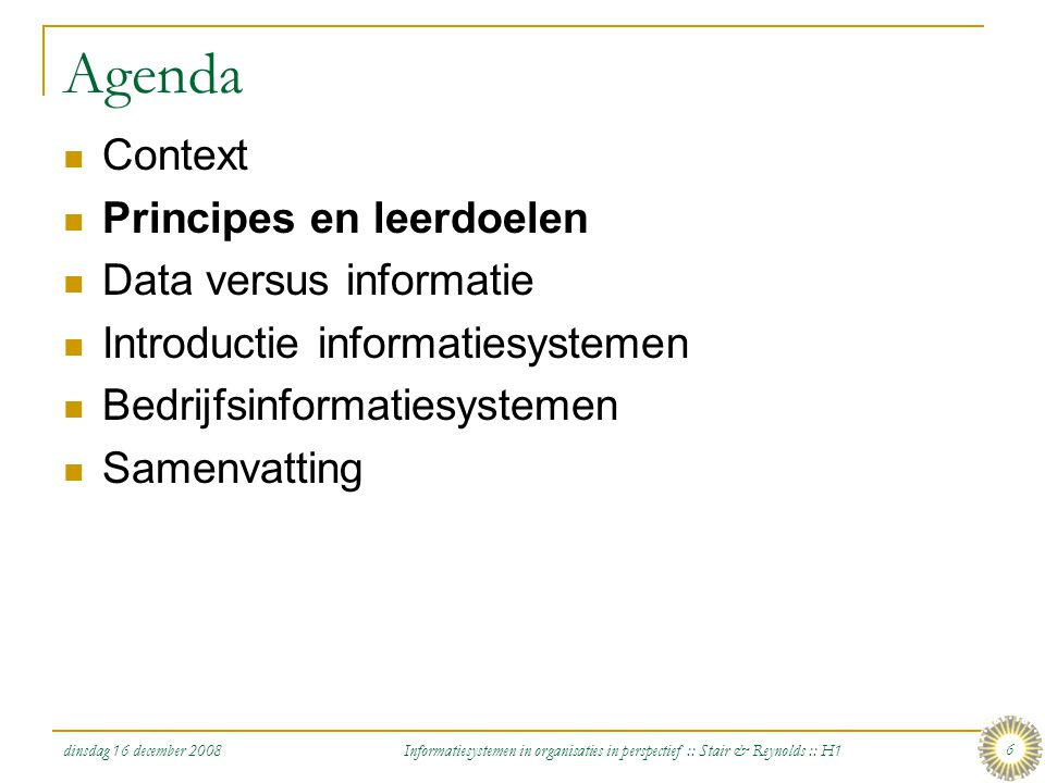 dinsdag 16 december 2008 Informatiesystemen in organisaties in perspectief :: Stair & Reynolds :: H1 6 Agenda Context Principes en leerdoelen Data ver