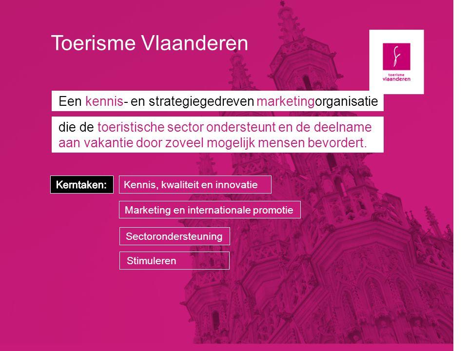 Toerisme Vlaanderen Een kennis- en strategiegedreven marketingorganisatie die de toeristische sector ondersteunt en de deelname aan vakantie door zove