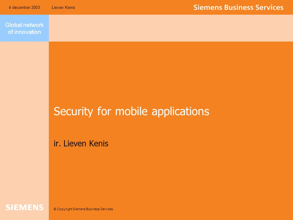 Global network of innovation © Copyright Siemens Business Services Lieven Kenis4 december 2003 Security for mobile applications ir. Lieven Kenis
