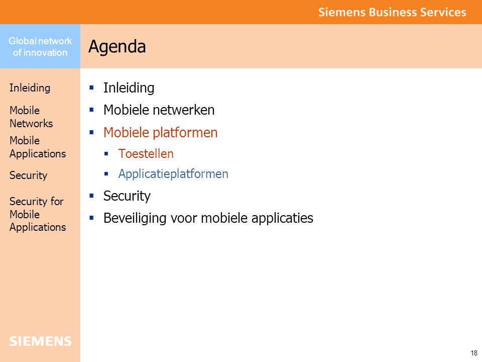 Global network of innovation Inleiding Security Mobile Networks Security for Mobile Applications 18 Mobile Applications Agenda  Inleiding  Mobiele netwerken  Mobiele platformen  Toestellen  Applicatieplatformen  Security  Beveiliging voor mobiele applicaties