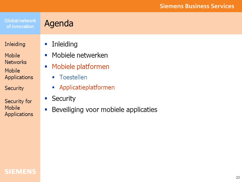 Global network of innovation Inleiding Security Mobile Networks Security for Mobile Applications 23 Mobile Applications Agenda  Inleiding  Mobiele netwerken  Mobiele platformen  Toestellen  Applicatieplatformen  Security  Beveiliging voor mobiele applicaties