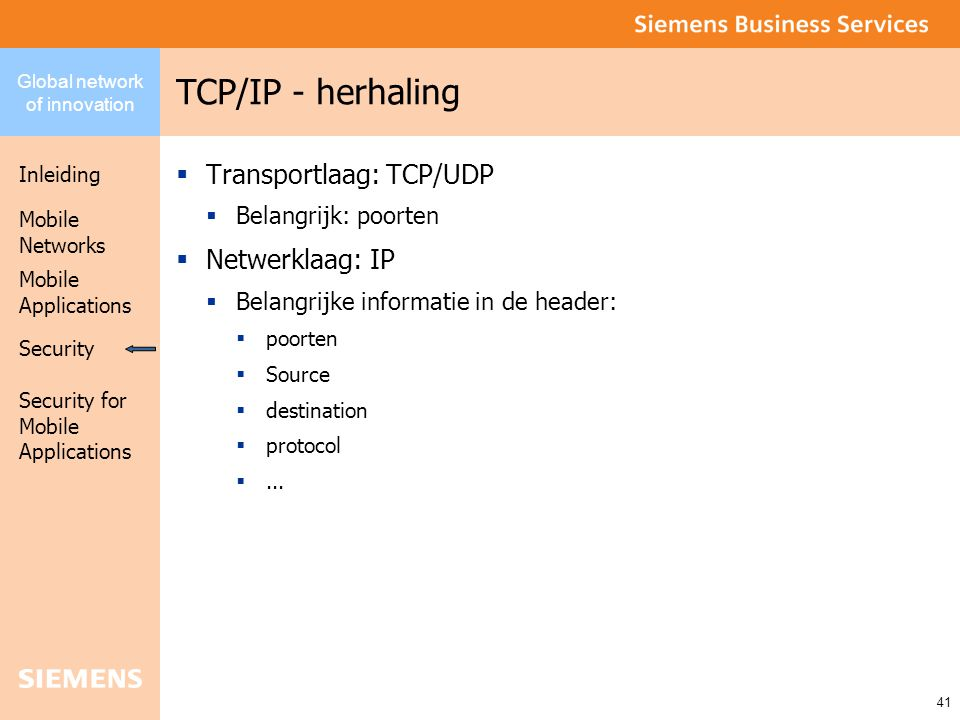 Global network of innovation Inleiding Security Mobile Networks Security for Mobile Applications 41 Mobile Applications TCP/IP - herhaling  Transportlaag: TCP/UDP  Belangrijk: poorten  Netwerklaag: IP  Belangrijke informatie in de header:  poorten  Source  destination  protocol ...