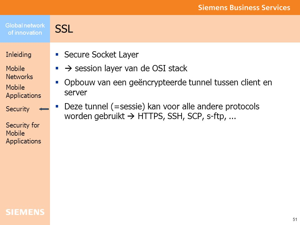 Global network of innovation Inleiding Security Mobile Networks Security for Mobile Applications 51 Mobile Applications SSL  Secure Socket Layer  session layer van de OSI stack  Opbouw van een geëncrypteerde tunnel tussen client en server  Deze tunnel (=sessie) kan voor alle andere protocols worden gebruikt  HTTPS, SSH, SCP, s-ftp,...