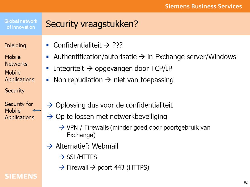 Global network of innovation Inleiding Security Mobile Networks Security for Mobile Applications 62 Mobile Applications Security vraagstukken?  Confi