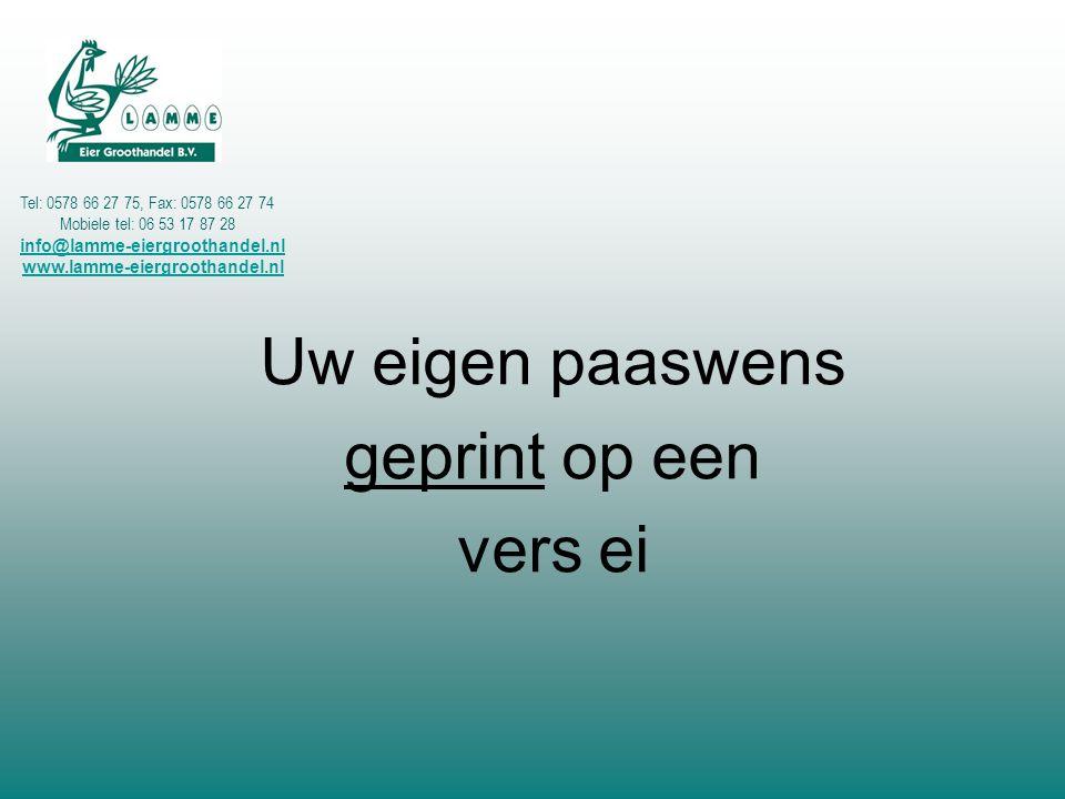 Uw eigen paaswens geprint op een vers ei Tel: 0578 66 27 75, Fax: 0578 66 27 74 Mobiele tel: 06 53 17 87 28 info@lamme-eiergroothandel.nl www.lamme-ei