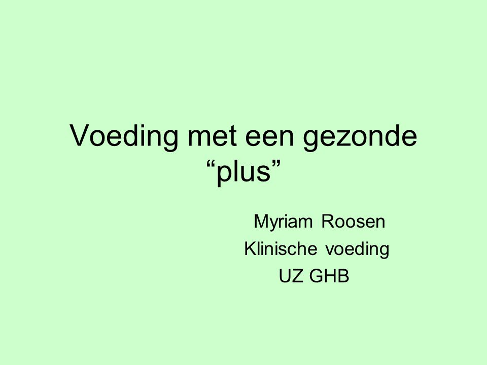 """Voeding met een gezonde """"plus"""" Myriam Roosen Klinische voeding UZ GHB"""