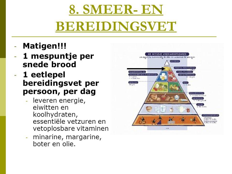 8. SMEER- EN BEREIDINGSVET - Matigen!!! - 1 mespuntje per snede brood - 1 eetlepel bereidingsvet per persoon, per dag - leveren energie, eiwitten en k