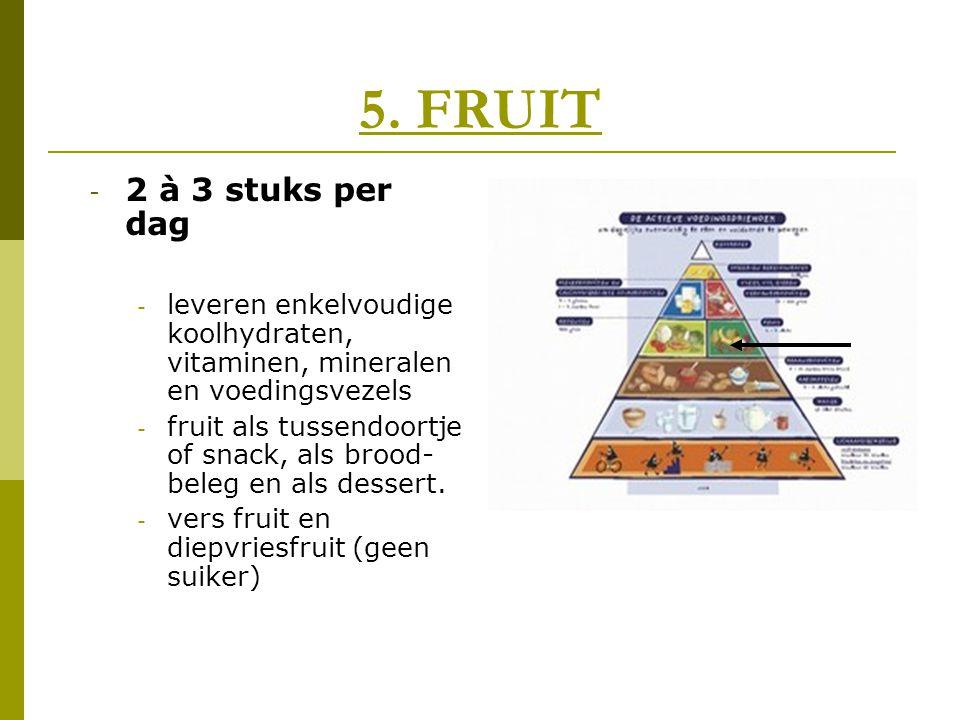 5. FRUIT - 2 à 3 stuks per dag - leveren enkelvoudige koolhydraten, vitaminen, mineralen en voedingsvezels - fruit als tussendoortje of snack, als bro