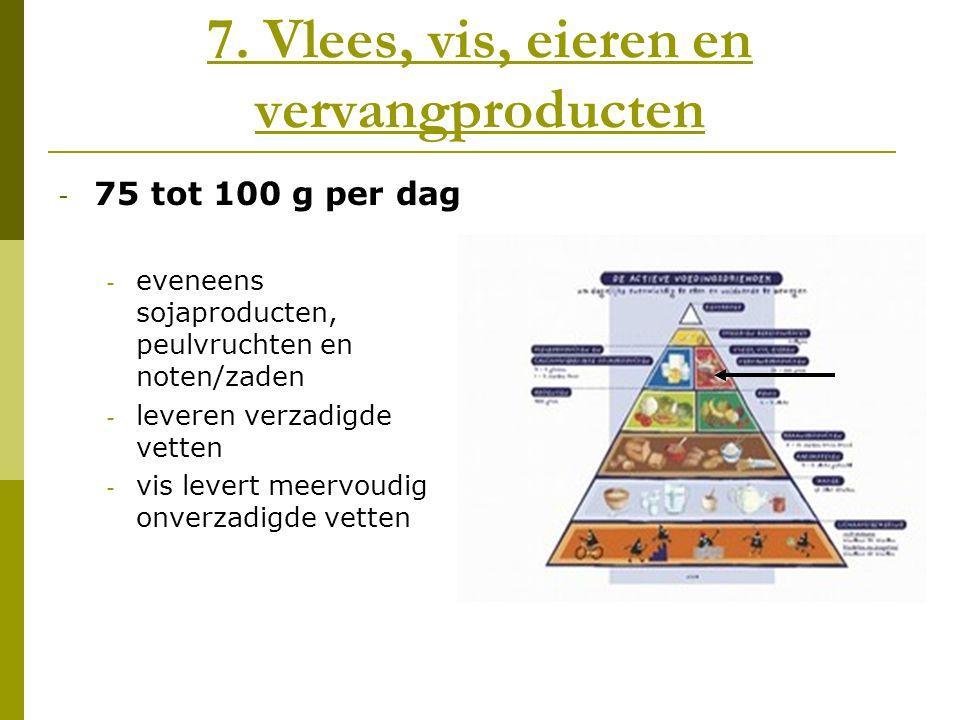 7. Vlees, vis, eieren en vervangproducten - 75 tot 100 g per dag - eveneens sojaproducten, peulvruchten en noten/zaden - leveren verzadigde vetten - v