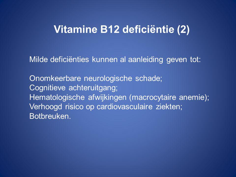 Vitamine B12 deficiëntie (2) Milde deficiënties kunnen al aanleiding geven tot: Onomkeerbare neurologische schade; Cognitieve achteruitgang; Hematologische afwijkingen (macrocytaire anemie); Verhoogd risico op cardiovasculaire ziekten; Botbreuken.