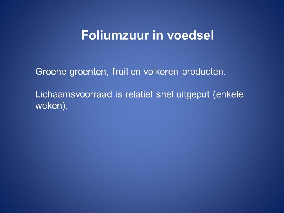 Foliumzuur in voedsel Groene groenten, fruit en volkoren producten. Lichaamsvoorraad is relatief snel uitgeput (enkele weken).