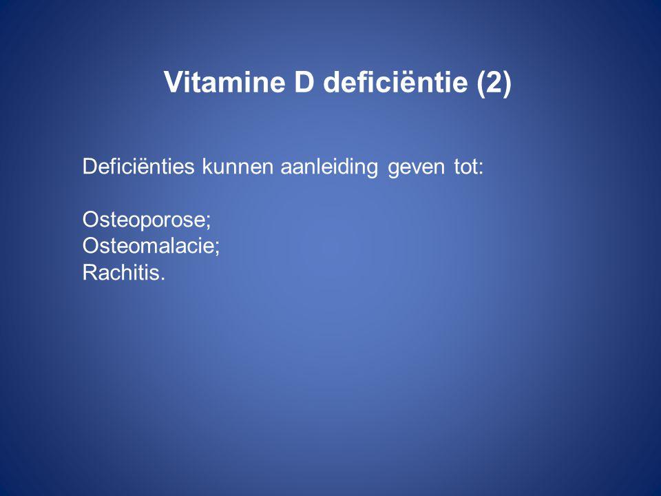 Vitamine D deficiëntie (2) Deficiënties kunnen aanleiding geven tot: Osteoporose; Osteomalacie; Rachitis.