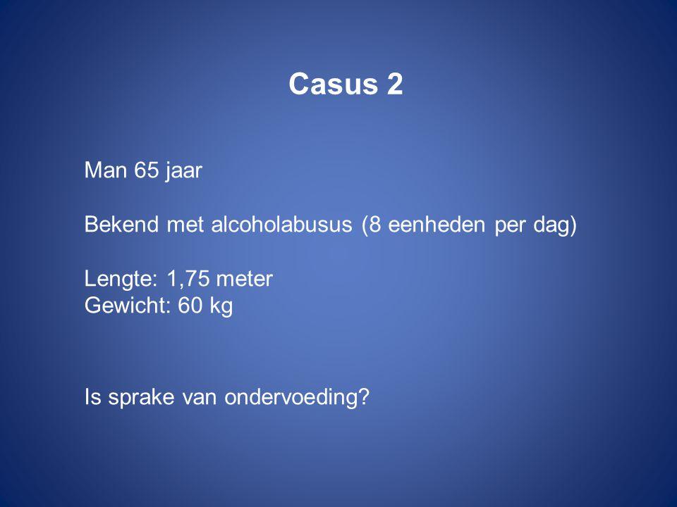 Casus 2 Man 65 jaar Bekend met alcoholabusus (8 eenheden per dag) Lengte: 1,75 meter Gewicht: 60 kg Is sprake van ondervoeding?