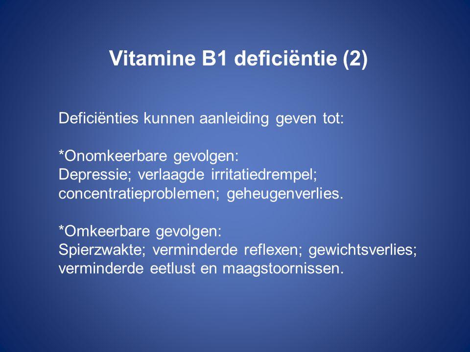 Vitamine B1 deficiëntie (2) Deficiënties kunnen aanleiding geven tot: *Onomkeerbare gevolgen: Depressie; verlaagde irritatiedrempel; concentratieprobl