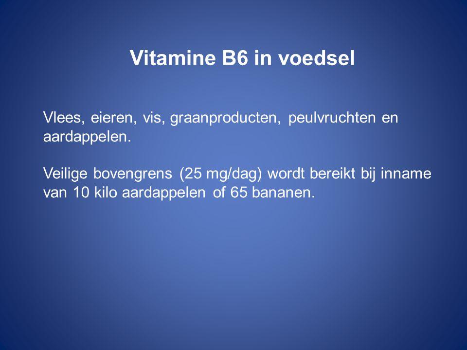 Vitamine B6 in voedsel Vlees, eieren, vis, graanproducten, peulvruchten en aardappelen. Veilige bovengrens (25 mg/dag) wordt bereikt bij inname van 10