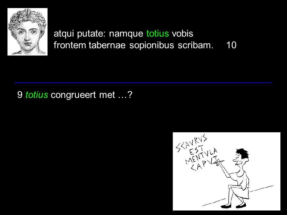 atqui putate: namque totius vobis frontem tabernae sopionibus scribam.10 9 totius congrueert met …