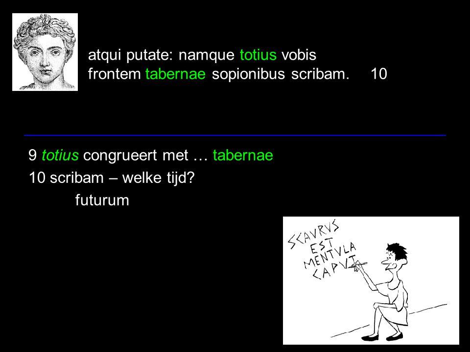 atqui putate: namque totius vobis frontem tabernae sopionibus scribam.10 9 totius congrueert met … tabernae 10 scribam – welke tijd.