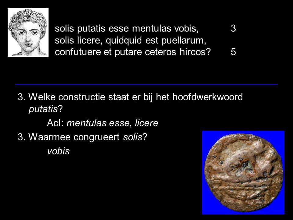 solis putatis esse mentulas vobis,3 solis licere, quidquid est puellarum, confutuere et putare ceteros hircos 5 3.