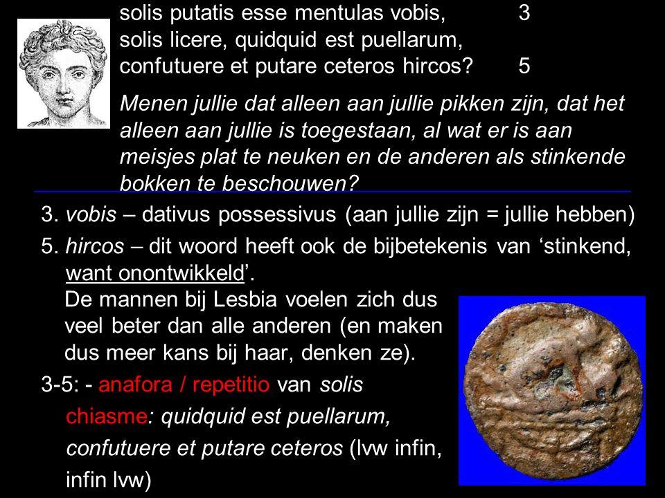 solis putatis esse mentulas vobis,3 solis licere, quidquid est puellarum, confutuere et putare ceteros hircos 5 Menen jullie dat alleen aan jullie pikken zijn, dat het alleen aan jullie is toegestaan, al wat er is aan meisjes plat te neuken en de anderen als stinkende bokken te beschouwen.