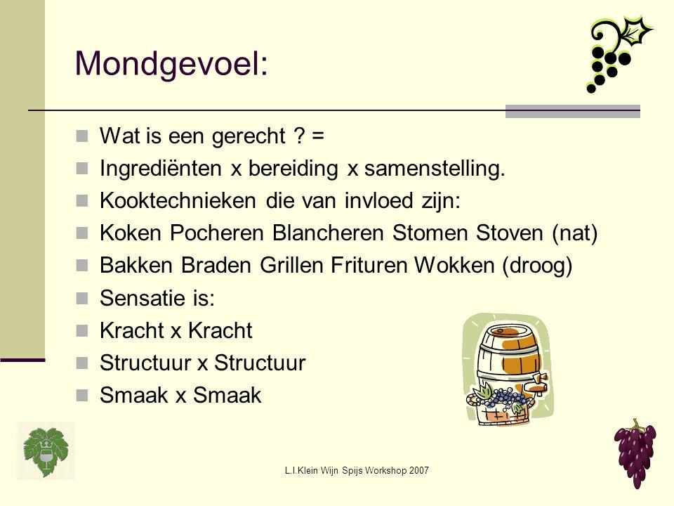 L.I.Klein Wijn Spijs Workshop 2007 Mondgevoel: Wat is een gerecht ? = Ingrediënten x bereiding x samenstelling. Kooktechnieken die van invloed zijn: K