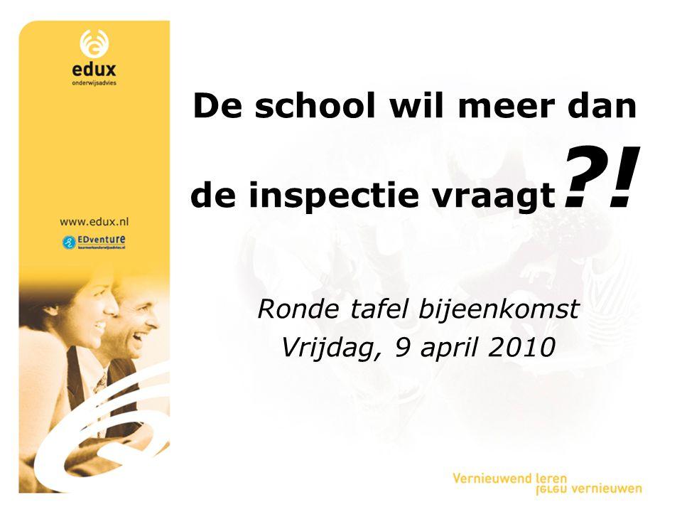De school wil meer dan de inspectie vraagt ?! Ronde tafel bijeenkomst Vrijdag, 9 april 2010