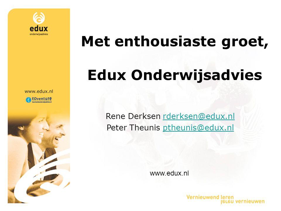 Met enthousiaste groet, Edux Onderwijsadvies Rene Derksen rderksen@edux.nlrderksen@edux.nl Peter Theunis ptheunis@edux.nlptheunis@edux.nl www.edux.nl
