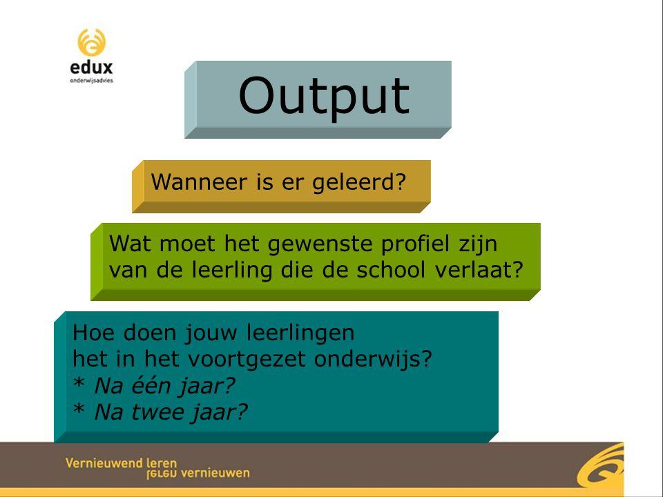 Output Wanneer is er geleerd? Wat moet het gewenste profiel zijn van de leerling die de school verlaat? Hoe doen jouw leerlingen het in het voortgezet