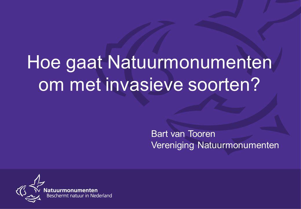 Hoe gaat Natuurmonumenten om met invasieve soorten Bart van Tooren Vereniging Natuurmonumenten