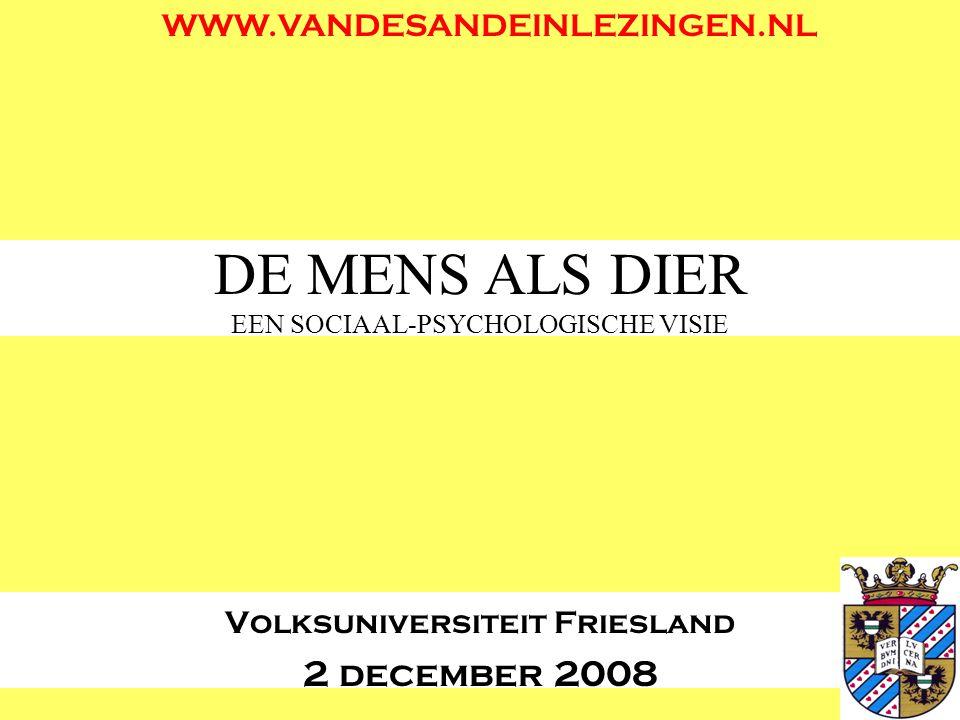 DE MENS ALS DIER EEN SOCIAAL-PSYCHOLOGISCHE VISIE Volksuniversiteit Friesland 2 december 2008 WWW.VANDESANDEINLEZINGEN.NL