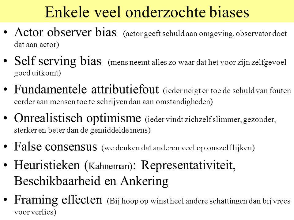 Enkele veel onderzochte biases Actor observer bias (actor geeft schuld aan omgeving, observator doet dat aan actor) Self serving bias (mens neemt alles zo waar dat het voor zijn zelfgevoel goed uitkomt) Fundamentele attributiefout (ieder neigt er toe de schuld van fouten eerder aan mensen toe te schrijven dan aan omstandigheden) Onrealistisch optimisme (ieder vindt zichzelf slimmer, gezonder, sterker en beter dan de gemiddelde mens) False consensus (we denken dat anderen veel op onszelf lijken) Heuristieken ( Kahneman) : Representativiteit, Beschikbaarheid en Ankering Framing effecten (Bij hoop op winst heel andere schattingen dan bij vrees voor verlies)