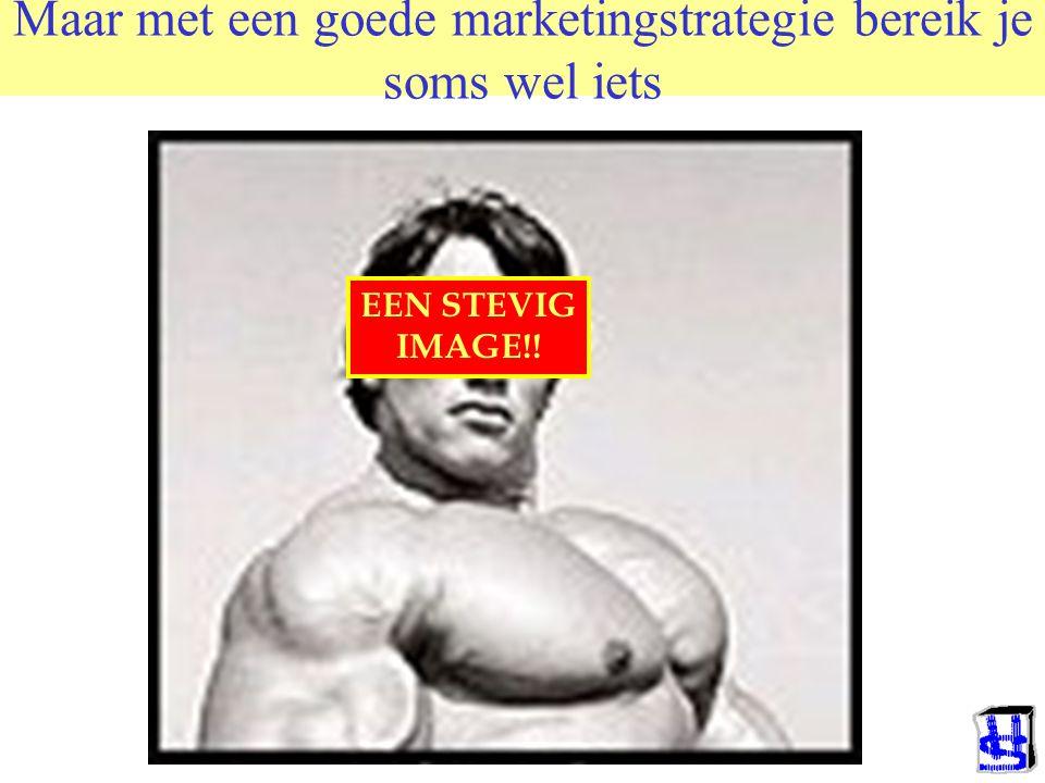Maar met een goede marketingstrategie bereik je soms wel iets EEN STEVIG IMAGE!!