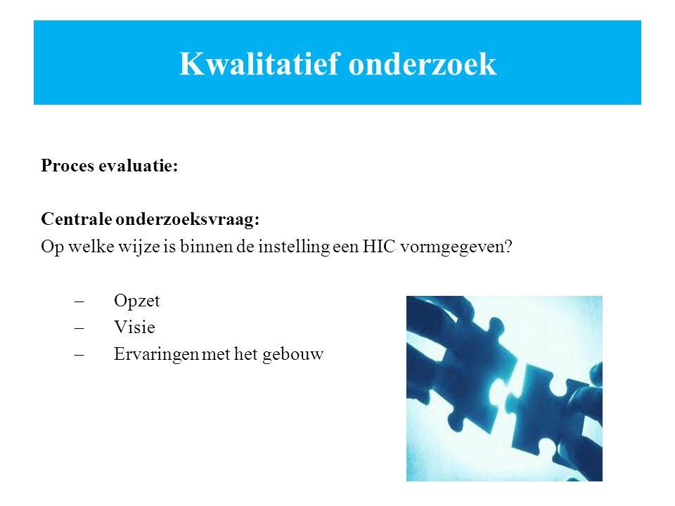 Kwalitatief onderzoek Proces evaluatie: Centrale onderzoeksvraag: Op welke wijze is binnen de instelling een HIC vormgegeven? –Opzet –Visie –Ervaringe