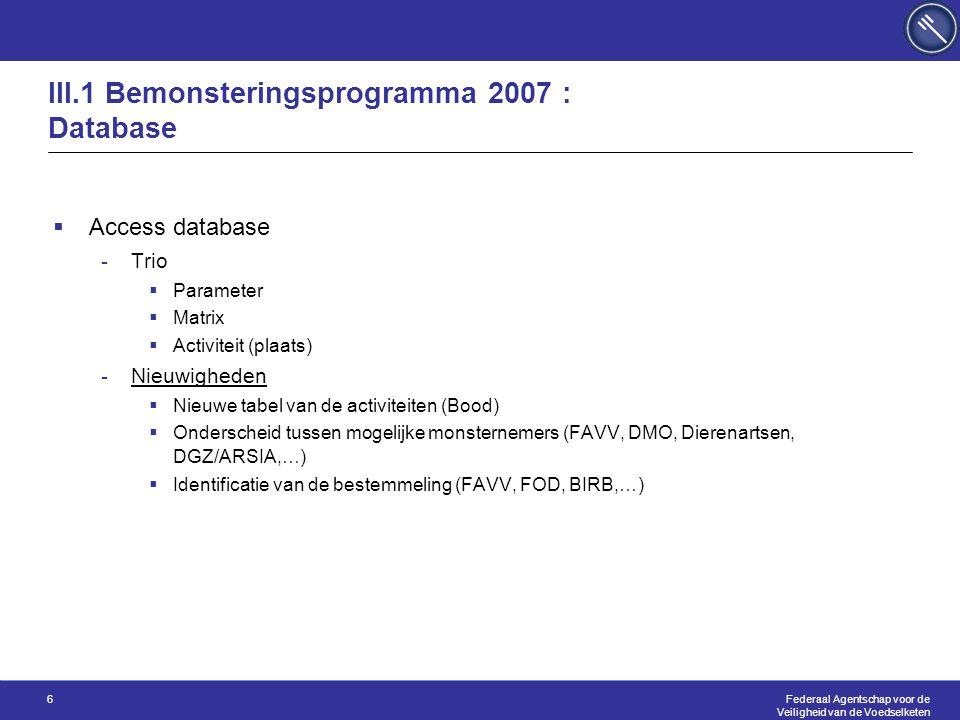 Federaal Agentschap voor de Veiligheid van de Voedselketen 6 III.1 Bemonsteringsprogramma 2007 : Database  Access database -Trio  Parameter  Matrix  Activiteit (plaats) -Nieuwigheden  Nieuwe tabel van de activiteiten (Bood)  Onderscheid tussen mogelijke monsternemers (FAVV, DMO, Dierenartsen, DGZ/ARSIA,…)  Identificatie van de bestemmeling (FAVV, FOD, BIRB,…)