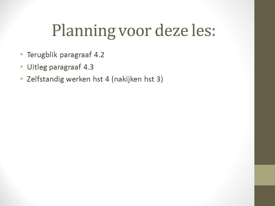 Planning voor deze les: Terugblik paragraaf 4.2 Uitleg paragraaf 4.3 Zelfstandig werken hst 4 (nakijken hst 3)