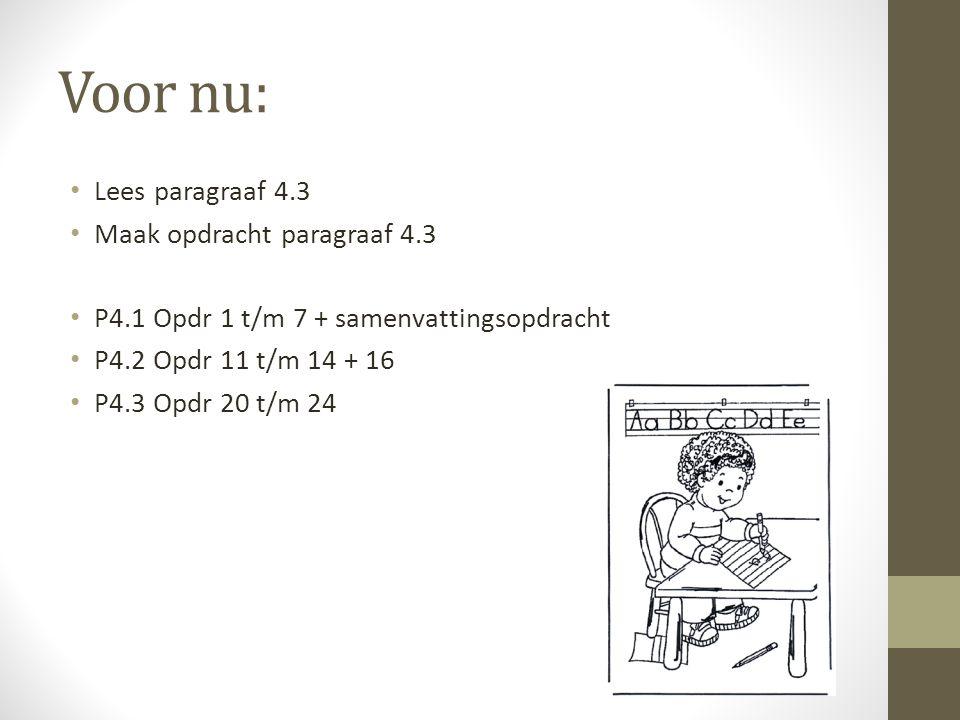 Voor nu: Lees paragraaf 4.3 Maak opdracht paragraaf 4.3 P4.1 Opdr 1 t/m 7 + samenvattingsopdracht P4.2 Opdr 11 t/m 14 + 16 P4.3 Opdr 20 t/m 24