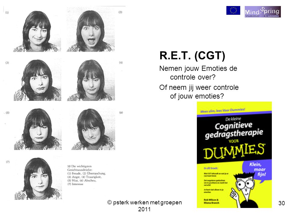 30 R.E.T. (CGT) Nemen jouw Emoties de controle over? Of neem jij weer controle of jouw emoties? © psterk werken met groepen 2011
