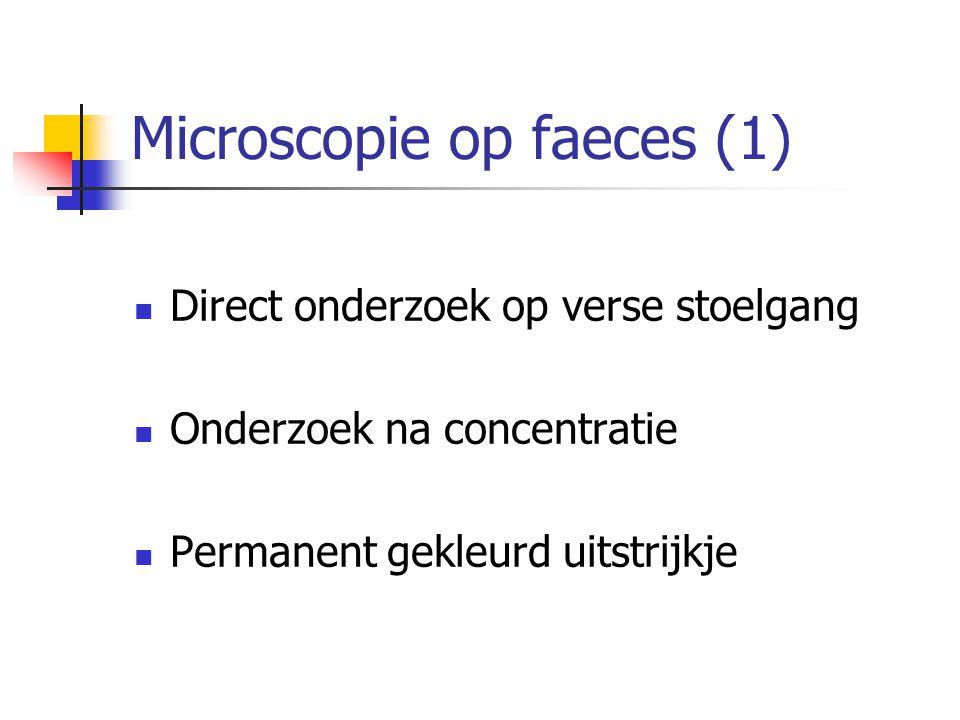 Microscopie op faeces (1) Direct onderzoek op verse stoelgang Onderzoek na concentratie Permanent gekleurd uitstrijkje