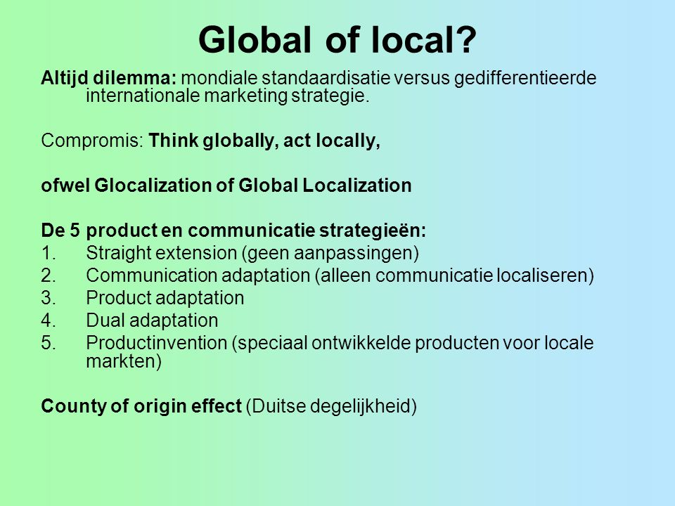 Global of local? Altijd dilemma: mondiale standaardisatie versus gedifferentieerde internationale marketing strategie. Compromis: Think globally, act