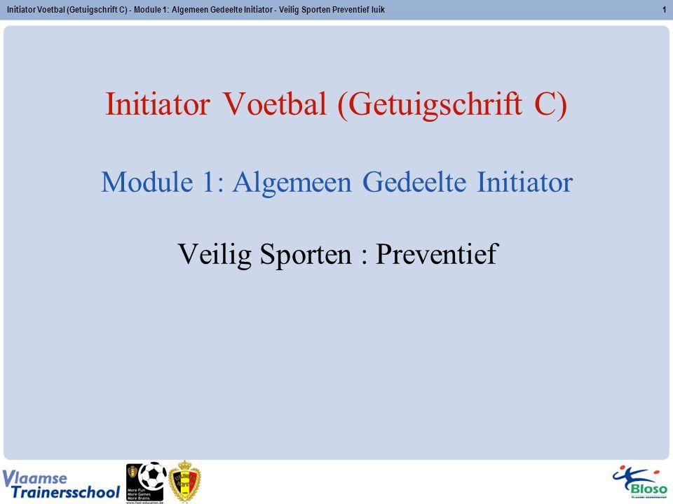 Initiator Voetbal (Getuigschrift C) - Module 1: Algemeen Gedeelte Initiator - Veilig Sporten Preventief luik1 Initiator Voetbal (Getuigschrift C) Modu