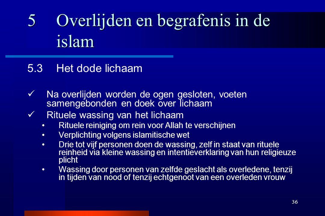36 5Overlijden en begrafenis in de islam 5.3Het dode lichaam Na overlijden worden de ogen gesloten, voeten samengebonden en doek over lichaam Rituele