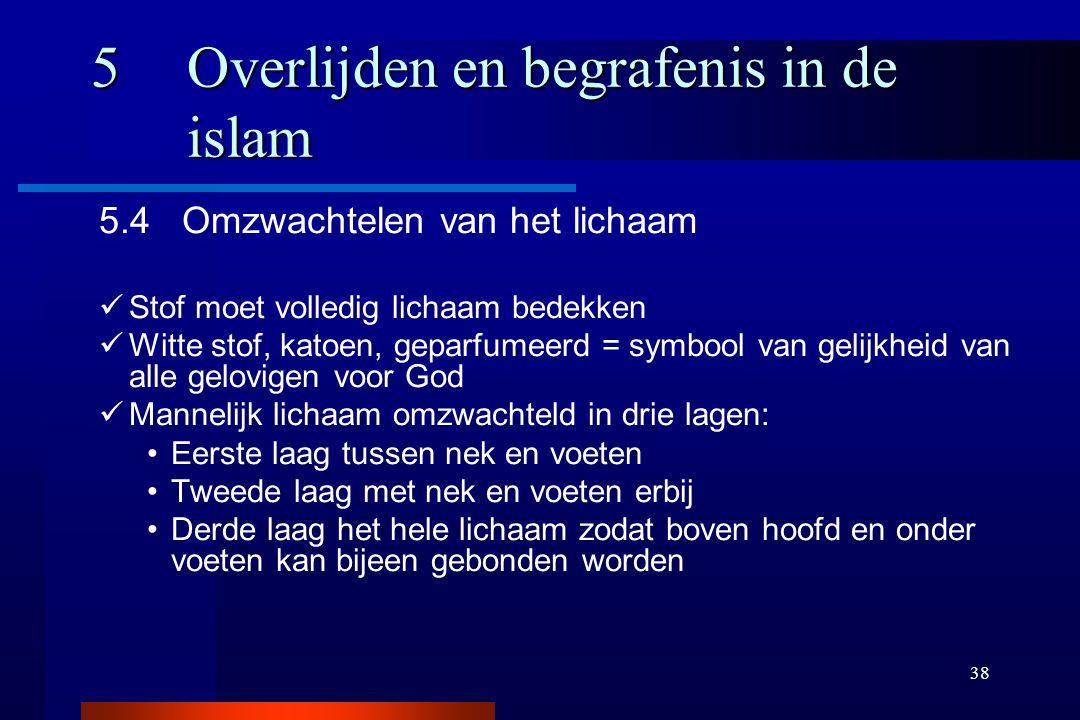 38 5Overlijden en begrafenis in de islam 5.4 Omzwachtelen van het lichaam Stof moet volledig lichaam bedekken Witte stof, katoen, geparfumeerd = symbo